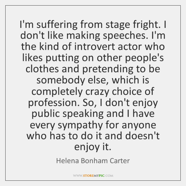 I'm suffering from stage fright. I don't like making speeches. I'm the ...