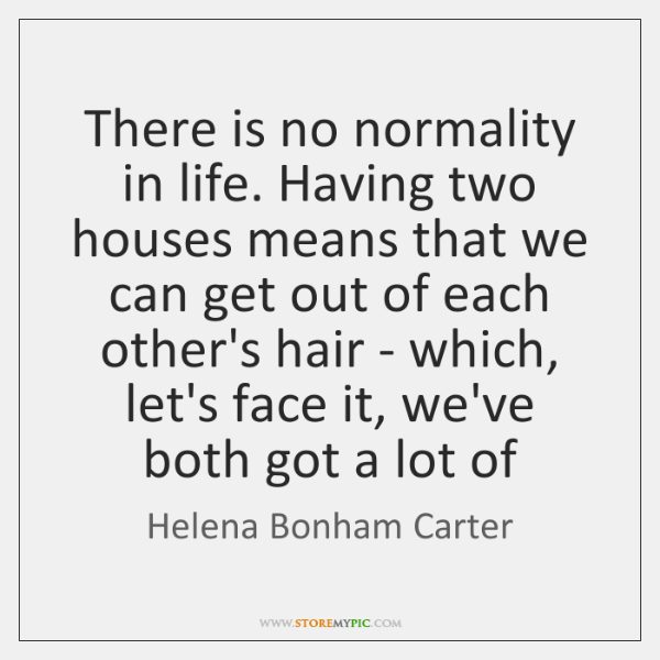There is no normality in life. Having two houses means that we ...
