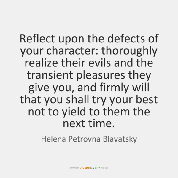 Reflect upon the defects of your character: thoroughly realize their evils and ...
