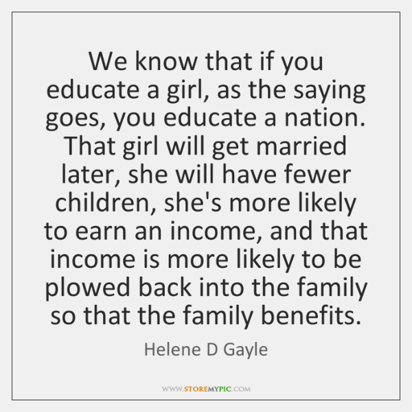 We know that if you educate a girl, as the saying goes, ...
