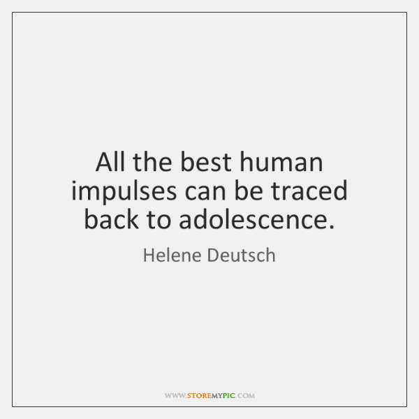 All the best human impulses can be traced back to adolescence.