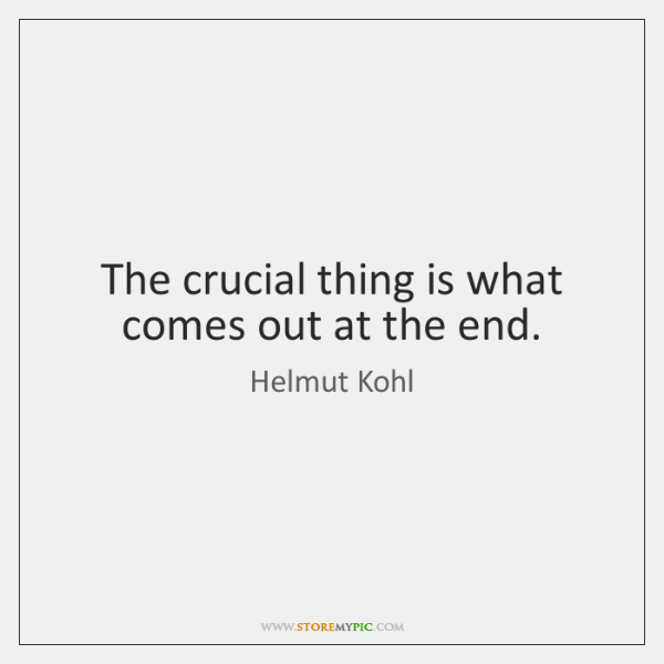 The crucial thing is what comes out at the end.