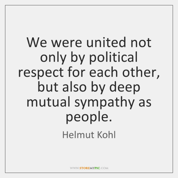 We were united not only by political respect for each other, but ...