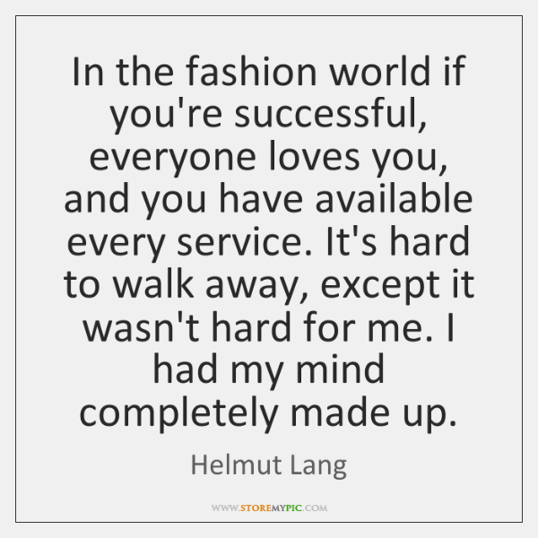 In the fashion world if you're successful, everyone loves you, and you ...