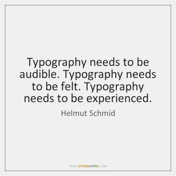 Typography needs to be audible. Typography needs to be felt. Typography needs ...