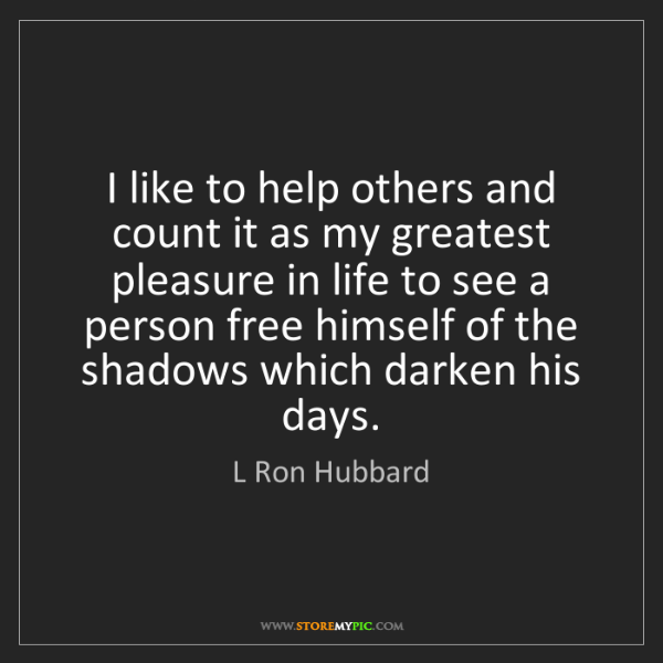 L Ron Hubbard: I like to help others and count it as my greatest pleasure...