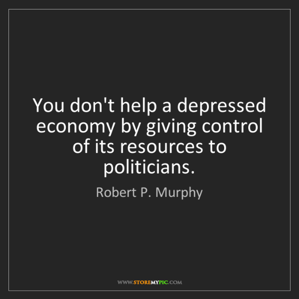 Robert P. Murphy: You don't help a depressed economy by giving control...