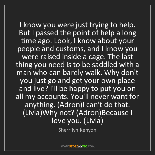 Sherrilyn Kenyon: I know you were just trying to help. But I passed the...