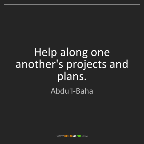 Abdu'l-Baha: Help along one another's projects and plans.