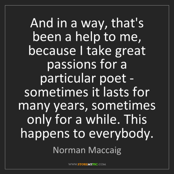 Norman Maccaig: And in a way, that's been a help to me, because I take...