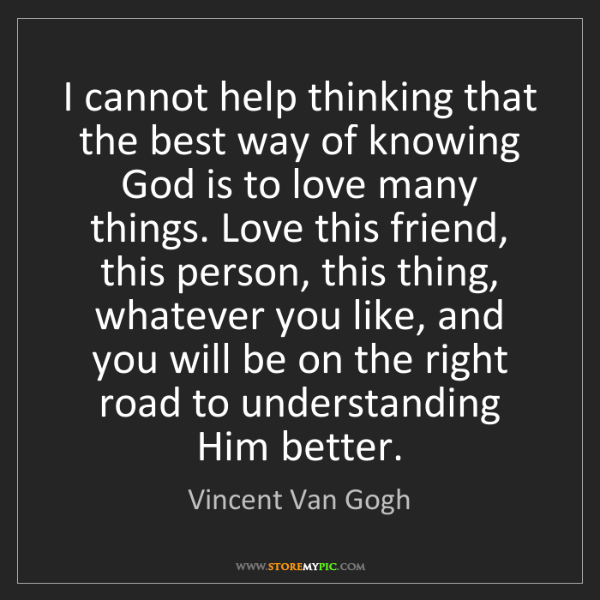Vincent Van Gogh: I cannot help thinking that the best way of knowing God...