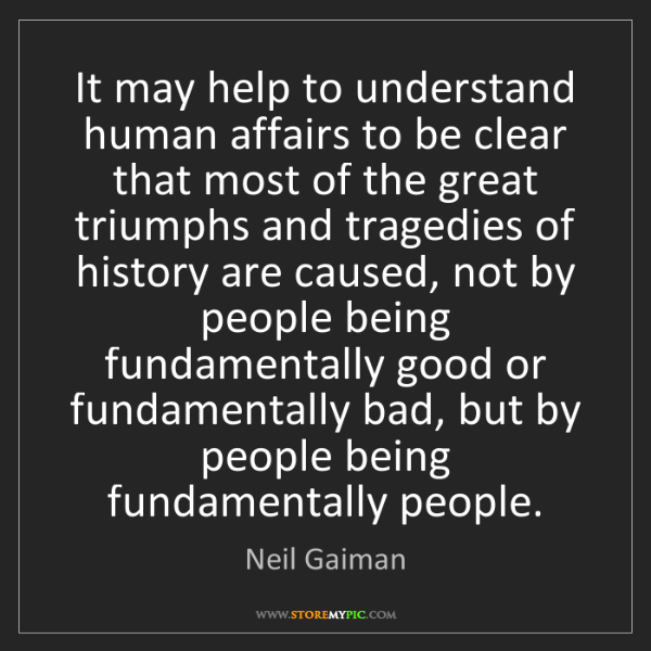 Neil Gaiman: It may help to understand human affairs to be clear that...