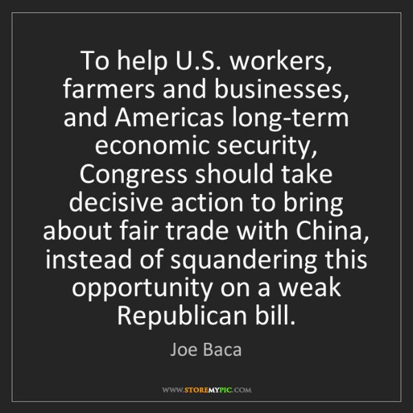 Joe Baca: To help U.S. workers, farmers and businesses, and Americas...