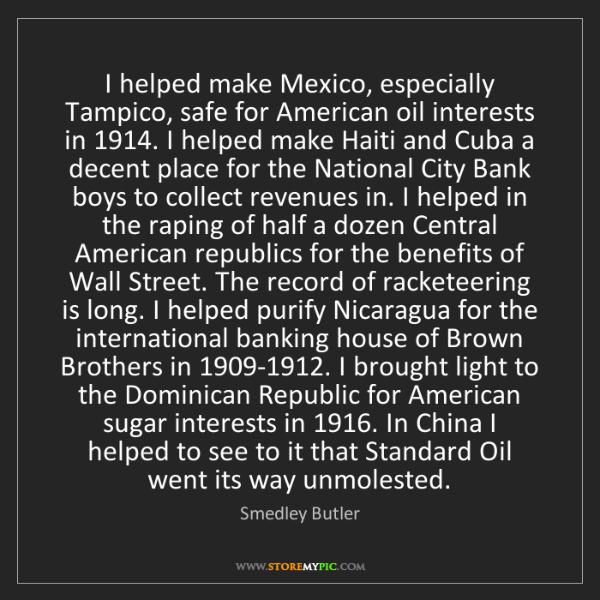 Smedley Butler: I helped make Mexico, especially Tampico, safe for American...