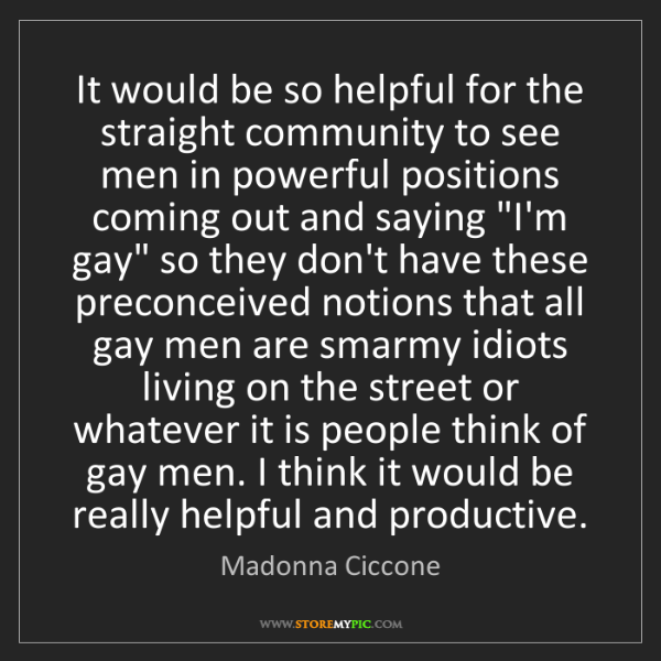 Madonna Ciccone: It would be so helpful for the straight community to...