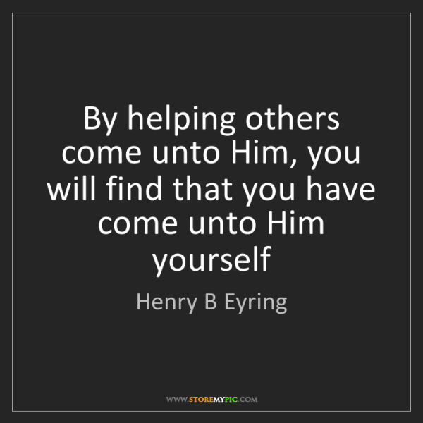 Henry B Eyring: By helping others come unto Him, you will find that you...