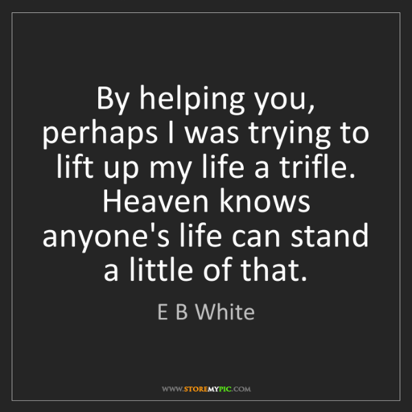 E B White: By helping you, perhaps I was trying to lift up my life...