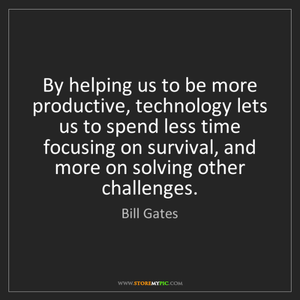 Bill Gates: By helping us to be more productive, technology lets...