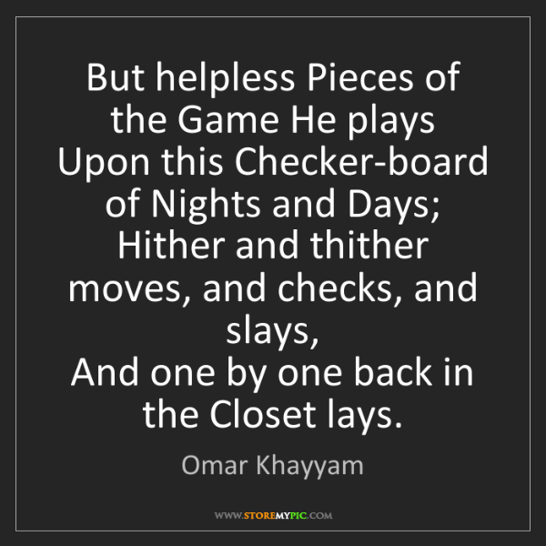 Omar Khayyam: But helpless Pieces of the Game He plays  Upon this Checker-board...