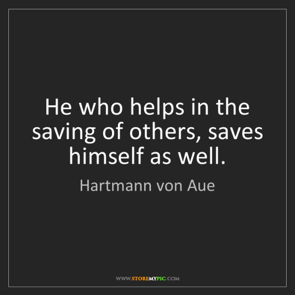 Hartmann von Aue: He who helps in the saving of others, saves himself as...