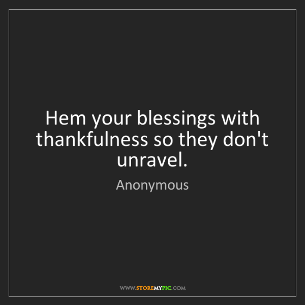 Anonymous: Hem your blessings with thankfulness so they don't unravel.