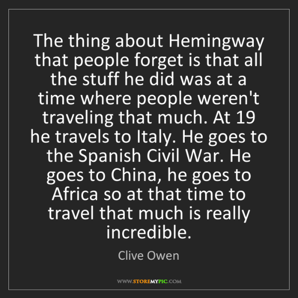 Clive Owen: The thing about Hemingway that people forget is that...