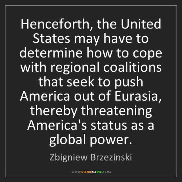 Zbigniew Brzezinski: Henceforth, the United States may have to determine how...