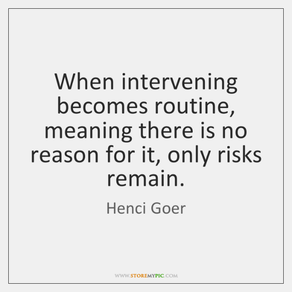 When intervening becomes routine, meaning there is no reason for it, only ...