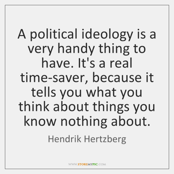 A political ideology is a very handy thing to have. It's a ...