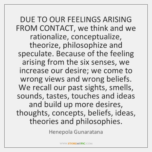 DUE TO OUR FEELINGS ARISING FROM CONTACT, we think and we rationalize, ...