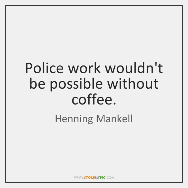 Police work wouldn't be possible without coffee.