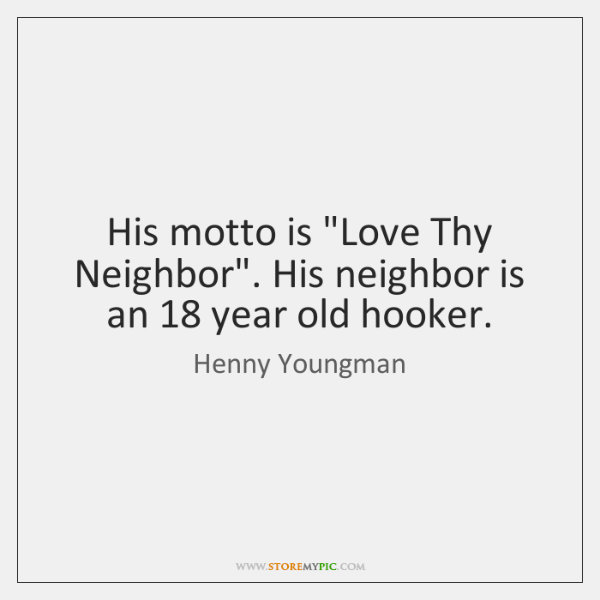 "His motto is ""Love Thy Neighbor"". His neighbor is an 18 year old ..."