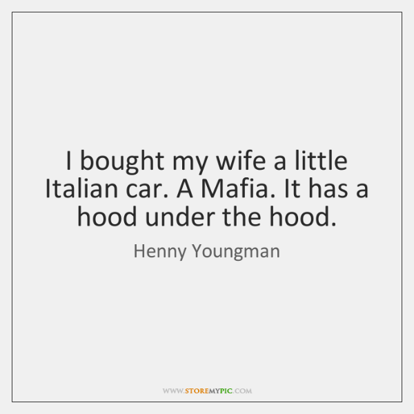 I bought my wife a little Italian car. A Mafia. It has ...