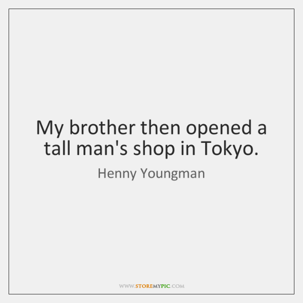 My brother then opened a tall man's shop in Tokyo.