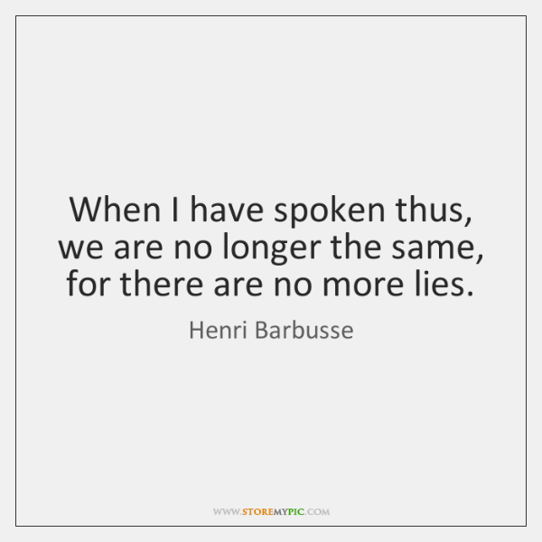 When I have spoken thus, we are no longer the same, for ...