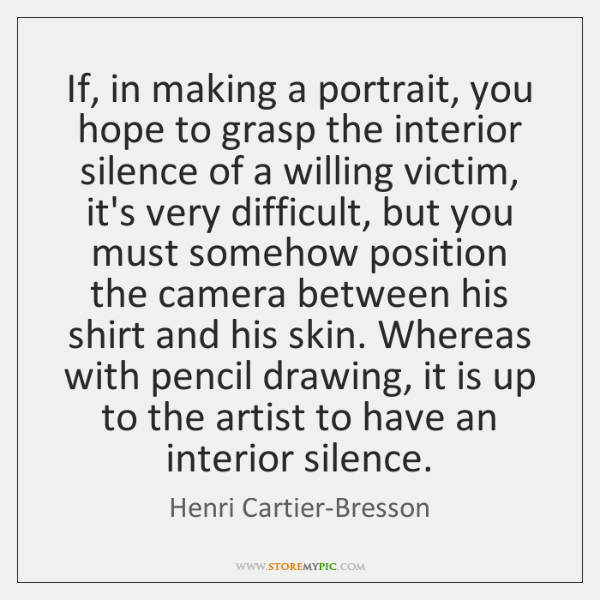 If, in making a portrait, you hope to grasp the interior silence ...