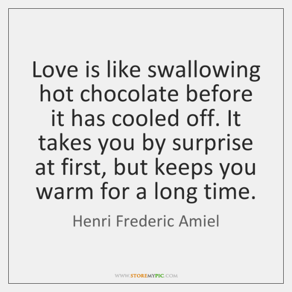 Love is like swallowing hot chocolate before it has cooled off. It ...
