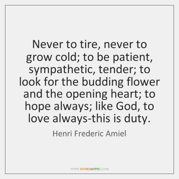 Never to tire, never to grow cold; to be patient, sympathetic, tender; ...