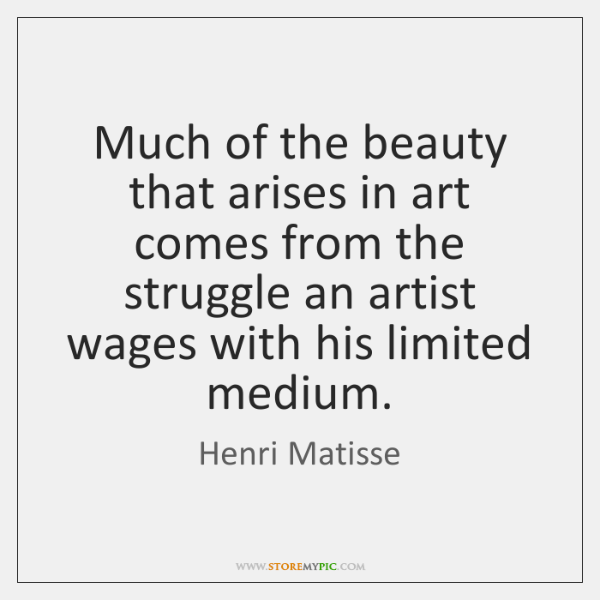 Much of the beauty that arises in art comes from the struggle ...