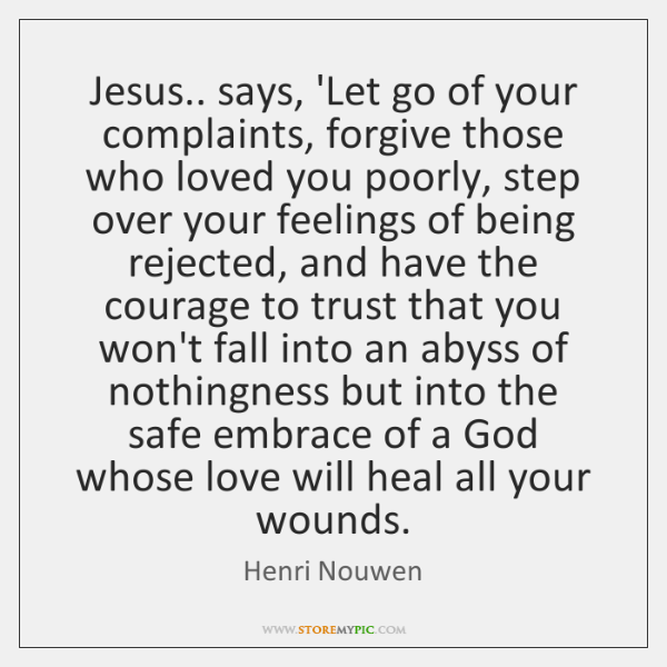 Jesus.. says, 'Let go of your complaints, forgive those who loved you ...