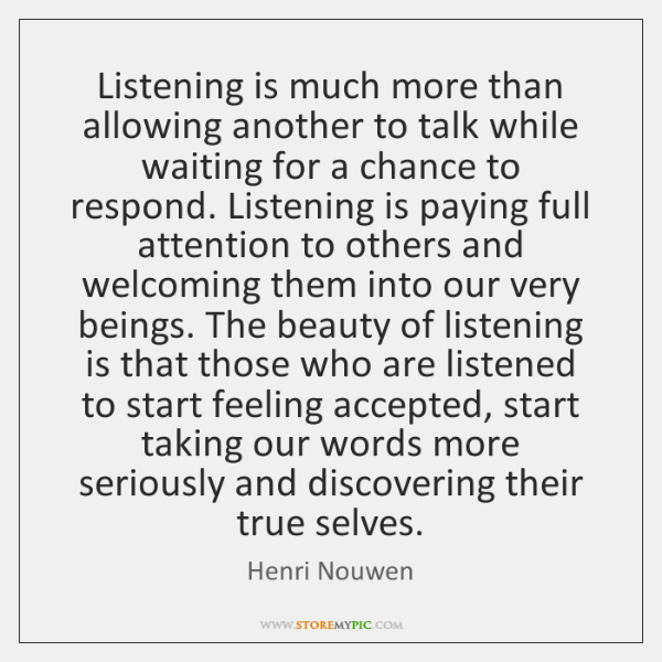 Listening is much more than allowing another to talk while waiting for ...