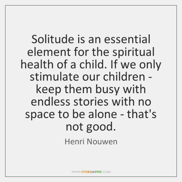 Solitude is an essential element for the spiritual health of a child. ...