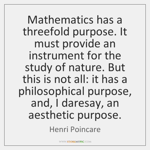 Mathematics has a threefold purpose. It must provide an instrument for the ...