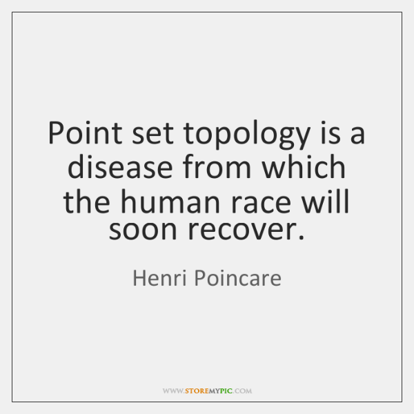 Point set topology is a disease from which the human race will ...