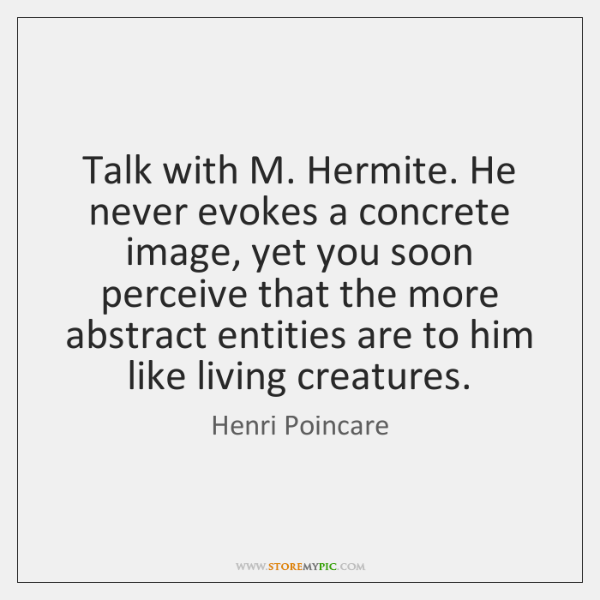 Talk with M. Hermite. He never evokes a concrete image, yet you ...