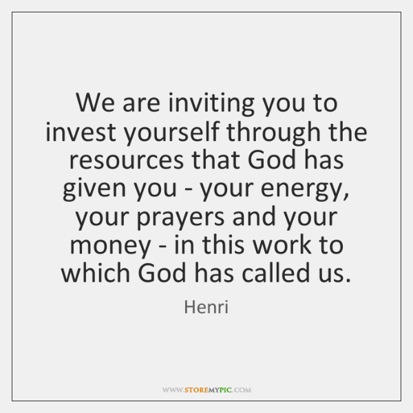 We are inviting you to invest yourself through the resources that God ...