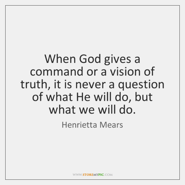 When God gives a command or a vision of truth, it is ...