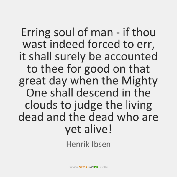 Erring soul of man - if thou wast indeed forced to err, ...