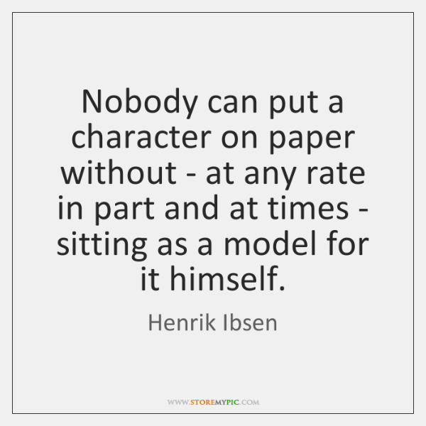 Nobody can put a character on paper without - at any rate ...
