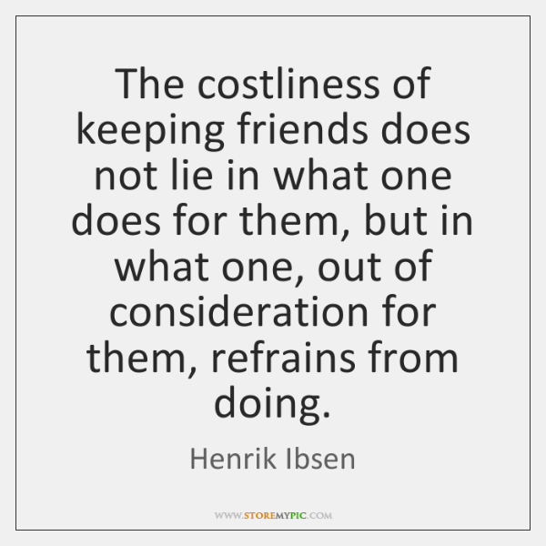 The costliness of keeping friends does not lie in what one does ...